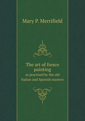 The Art of Fresco Painting as Practised by the Old Italian and Spanish Masters
