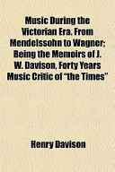"""Music During the Victorian Era. from Mendelssohn to Wagner; Being the Memoirs of J. W. Davison, Forty Years Music Critic of """"The Times"""""""
