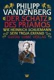 Der Schatz des Priamos. Wie Heinrich Schliemann sein Troja erfand.