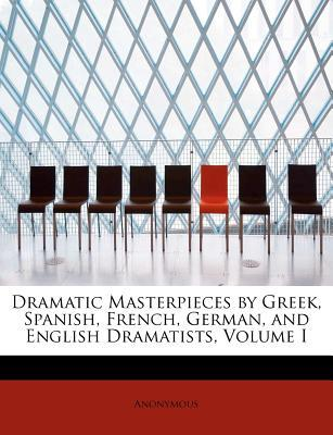Dramatic Masterpieces by Greek, Spanish, French, German, and English Dramatists, Volume I