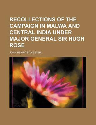 Recollections of the Campaign in Malwa and Central India Under Major General Sir Hugh Rose