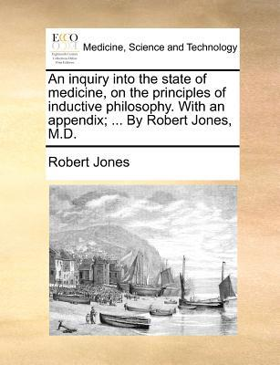 An Inquiry Into the State of Medicine, on the Principles of Inductive Philosophy. with an Appendix; ... by Robert Jones, M.D