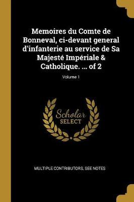 Memoires Du Comte de Bonneval, CI-Devant General d'Infanterie Au Service de Sa Majesté Impériale & Catholique. ... of 2; Volume 1