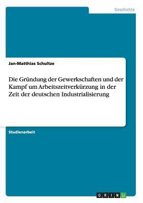 Die Gründung der Gewerkschaften und der Kampf um Arbeitszeitverkürzung in der Zeit der deutschen Industrialisierung