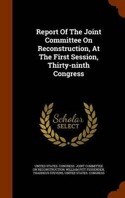 Report of the Joint Committee on Reconstruction, at the First Session, Thirty-Ninth Congress