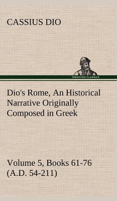 Dio's Rome, Volume 5, Books 61-76 (A.D. 54-211) An Historical Narrative Originally Composed in Greek During The Reigns of Septimius Severus, Geta and ... in English Form By Herbert Baldwin Foster