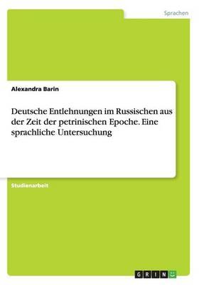 Deutsche Entlehnungen im Russischen aus der Zeit der petrinischen Epoche. Eine sprachliche Untersuchung