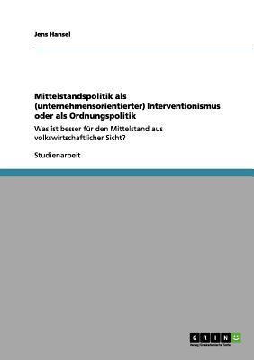 Mittelstandspolitik als (unternehmensorientierter) Interventionismus oder als Ordnungspolitik