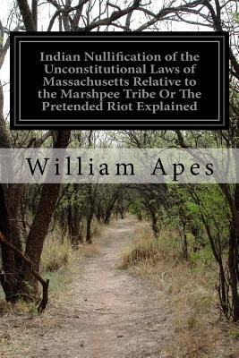 Indian Nullification of the Unconstitutional Laws of Massachusetts Relative to the Marshpee Tribe or the Pretended Riot Explained