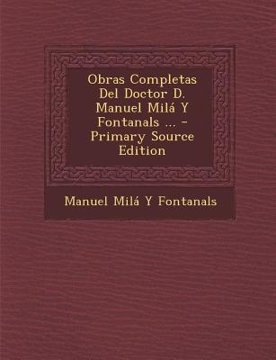 Obras Completas del Doctor D. Manuel Mila y Fontanals