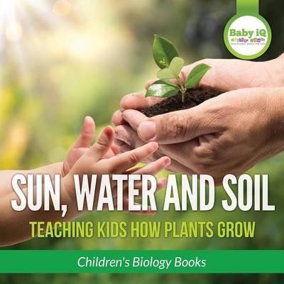 Sun, Water, and Soil - Teaching Kids How Plants Grow - Children's Biology Books