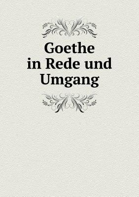 Goethe in Rede Und Umgang