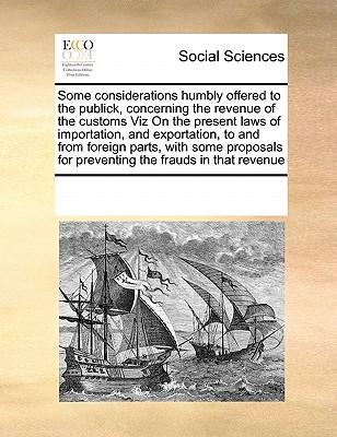 Some Considerations Humbly Offered to the Publick, Concerning the Revenue of the Customs Viz on the Present Laws of Importation, and Exportation, to for Preventing the Frauds in That Revenue