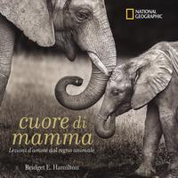 Cuore di mamma. Lezioni d'amore dal regno animale. Ediz. a colori