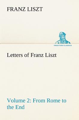Letters of Franz Liszt -- Volume 2 from Rome to the End