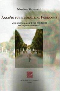Anch'io fui studente al Forlanini. Una giornata con il suo fondatore tra segreti e curiosità