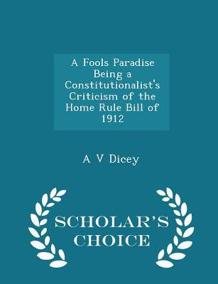 A Fools Paradise Being a Constitutionalist's Criticism of the Home Rule Bill of 1912 - Scholar's Choice Edition