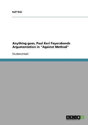"""Anything goes, Paul Karl Feyerabends Argumentation in """"Against Method"""""""