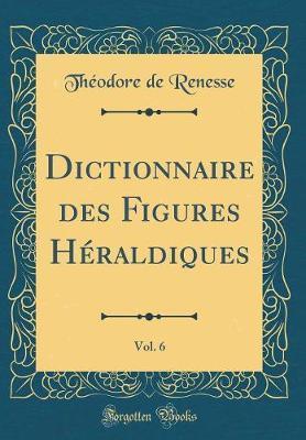Dictionnaire des Figures Héraldiques, Vol. 6 (Classic Reprint)