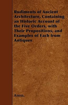 Rudiments Of Ancient Architecture, Containing An Historic Account Of The Five Orders, With Their Propositions, And Examples Of Each From Antiques