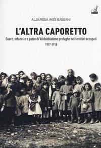 L'altra Caporetto. Suore, orfanelle e pazze di Valdobbiadene profughe nei territori occupati (1917-1918)