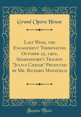 Last Week, the Engagement Terminating October 25, 1902, Shakespeare's Tragedy Julius Cæesar Produced by Mr. Richard Mansfield (Classic Reprint)