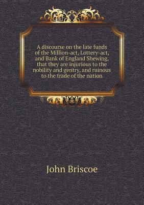A Discourse on the Late Funds of the Million-ACT, Lottery-ACT, and Bank of England Shewing, That They Are Injurious to the Nobility and Gentry, and Ruinous to the Trade of the Nation