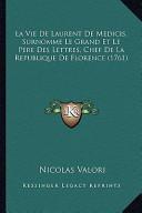 La Vie de Laurent de Medicis, Surnomme Le Grand Et Le Pere Des Lettres, Chef de la Republique de Florence