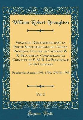 Voyage de Découvertes dans la Partie Septentrionale de l'Océan Pacifique, Fait par le Capitaine W. R. Broughton, Commandant la Corvette de S. M. B. La ... 1795, 1796, 1797 Et 1798 (Classic Reprint)