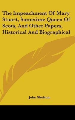 The Impeachment of Mary Stuart, Sometime Queen of Scots, and Other Papers, Historical and Biographical