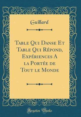 Table Qui Danse Et Table Qui Répond, Expériences A la Portée de Tout le Monde (Classic Reprint)