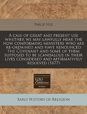 A Case of Great and Present Use Whether We May Lawfully Hear the Now Conforming Ministers Who Are Re-Ordained and Have Renounced the Covenant and Some Considered and Affirmatively Resolved (1677)