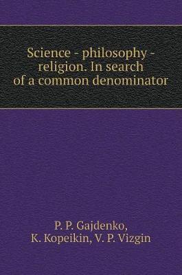 Science - Philosophy - Religion. in Search of a Common Denominator