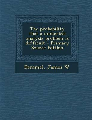 The Probability That a Numerical Analysis Problem Is Difficult - Primary Source Edition