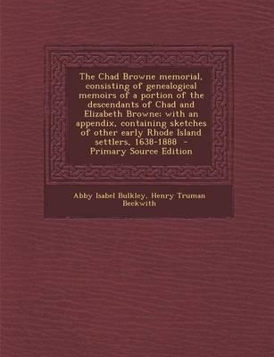 The Chad Browne Memorial, Consisting of Genealogical Memoirs of a Portion of the Descendants of Chad and Elizabeth Browne; With an Appendix, ... Settlers, 1638-1888 - Primary Source Edition