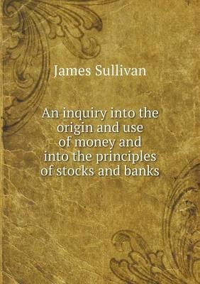 An Inquiry Into the Origin and Use of Money and Into the Principles of Stocks and Banks