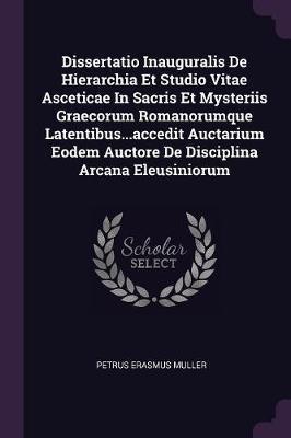 Dissertatio Inauguralis de Hierarchia Et Studio Vitae Asceticae in Sacris Et Mysteriis Graecorum Romanorumque Latentibus...Accedit Auctarium Eodem Auc