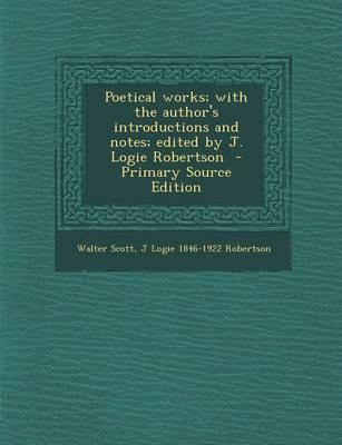 Poetical Works; With the Author's Introductions and Notes; Edited by J. Logie Robertson - Primary Source Edition