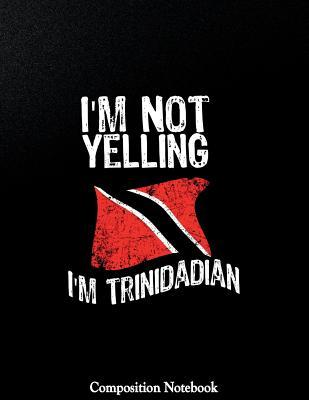 Im Not Yelling Im Trinidadian Composition Notebook