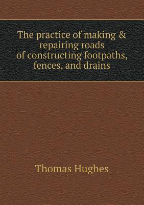 The Practice of Making & Repairing Roads of Constructing Footpaths, Fences, and Drains