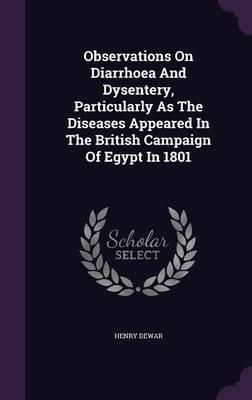 Observations on Diarrhoea and Dysentery, Particularly as the Diseases Appeared in the British Campaign of Egypt in 1801