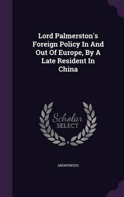 Lord Palmerston's Foreign Policy in and Out of Europe, by a Late Resident in China