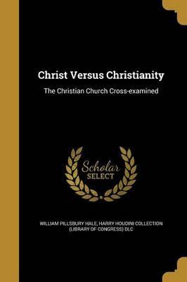 CHRIST VERSUS CHRISTIANITY