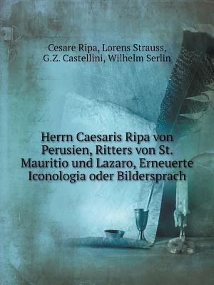 Herrn Caesaris Ripa Von Perusien, Ritters Von St. Mauritio Und Lazaro, Erneuerte Iconologia Oder Bildersprach