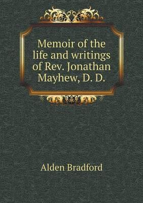 Memoir of the Life and Writings of REV. Jonathan Mayhew, D. D