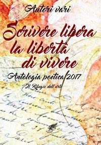 Scrivere libera la libertà di vivere. Antologia poetica 2017