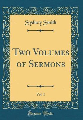 Two Volumes of Sermons, Vol. 1 (Classic Reprint)