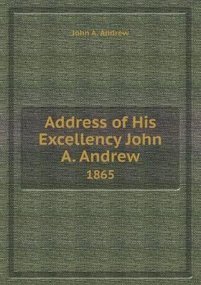 Address of His Excellency John A. Andrew 1865