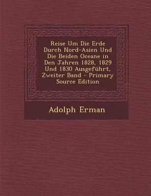 Reise Um Die Erde Durch Nord-Asien Und Die Beiden Oceane in Den Jahren 1828, 1829 Und 1830 Ausgefuhrt, Zweiter Band - Primary Source Edition
