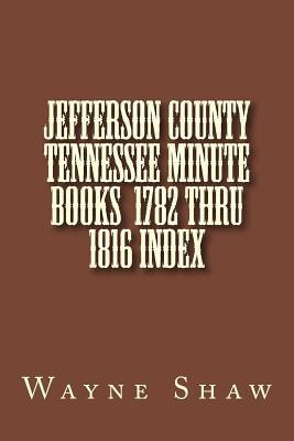 Jefferson County Tennessee Minute Books 1782 Thru 1816 Index